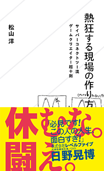 『熱狂する現場の作り方 サイバーコネクトツー流ゲームクリエイター超十則』松山洋