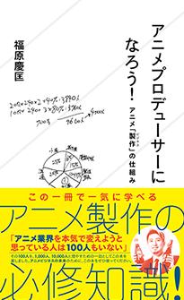 「アニメプロデューサーになろう! アニメ「製作(ビジネス)」の仕組み」福原慶匡