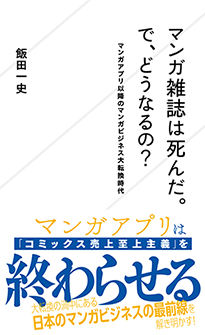 「マンガ雑誌は死んだ。で、どうなるの? マンガアプリ以降のマンガビジネス大転換時代」飯田一史