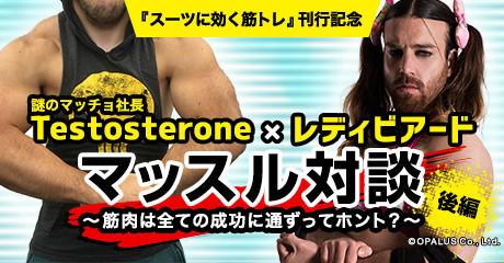 謎のマッチョ社長 Testosterone×レディビアードマッスル対談!! 《後編》 ~筋肉は全ての成功に通ずってホント?~